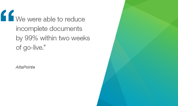 """We were able to Reduce incomplete documents by 99% within two weeks of go-live"" - AltaPointe"