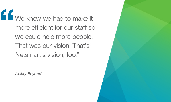 """We knew we had to make it more efficient for our staff so we could help more people. That was our vision. That's Netsmart's vision too. "" - Ability Beyond"
