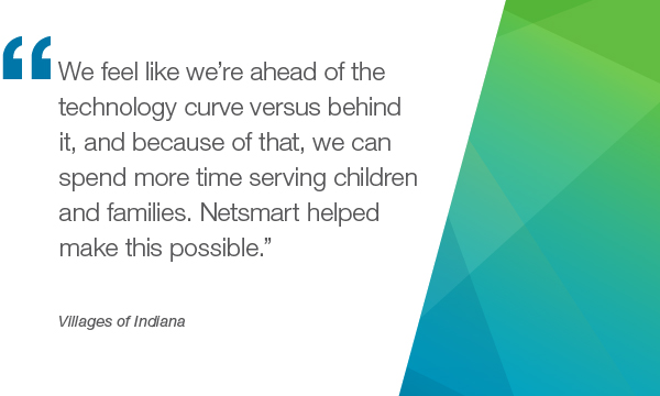 """We feel like we're ahead of the technology curve versus behind it, and because of that, we can spend more time serving children and families. Netsmart helped make this possible."" - Villages of Indiana"