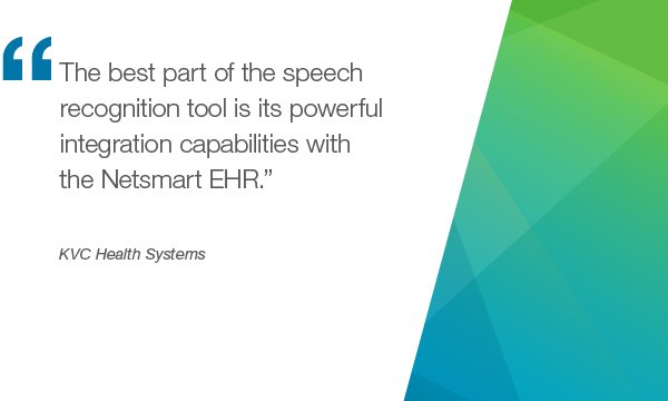"""The best part of the speech recognition tool is its powerful integration capabilities with the Netsmart EHR."" - KVC Health Systems"