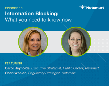 Information Blocking: What you Need to Know; Featuring Carol Reynolds, Senior Vice President, Netsmart Cheri Whalen, Regulatory Strategist, Netsmart