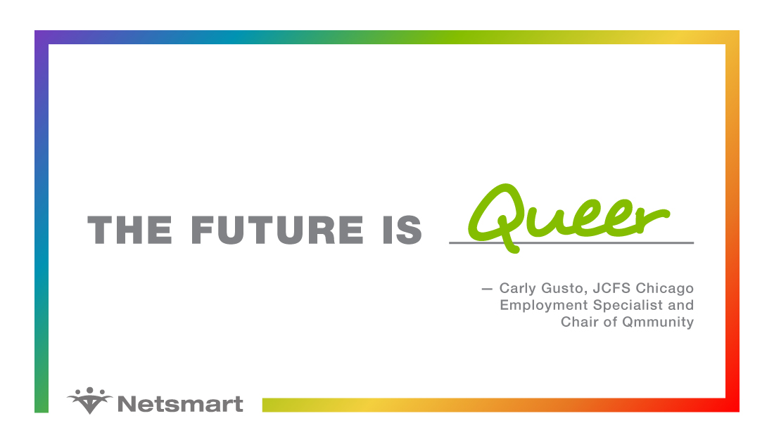 The future is queer. - Carly Gusto, JCFS Chicago Employment Specialist and Chair of Qmmunity